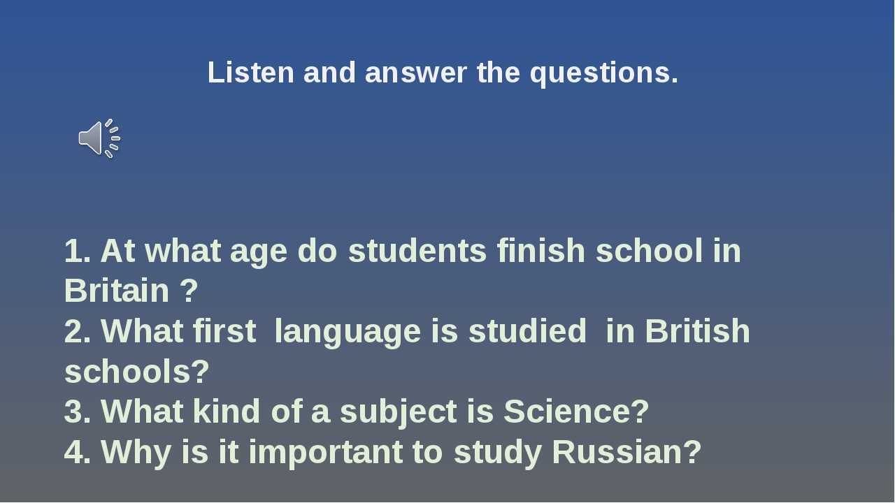1. At what age do students finish school in Britain ? 2. What first language...