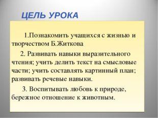 ЦЕЛЬ УРОКА 1.Познакомить учащихся с жизнью и творчеством Б.Житкова 2. Развива
