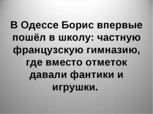 В Одессе Борис впервые пошёл в школу: частную французскую гимназию, где вмест