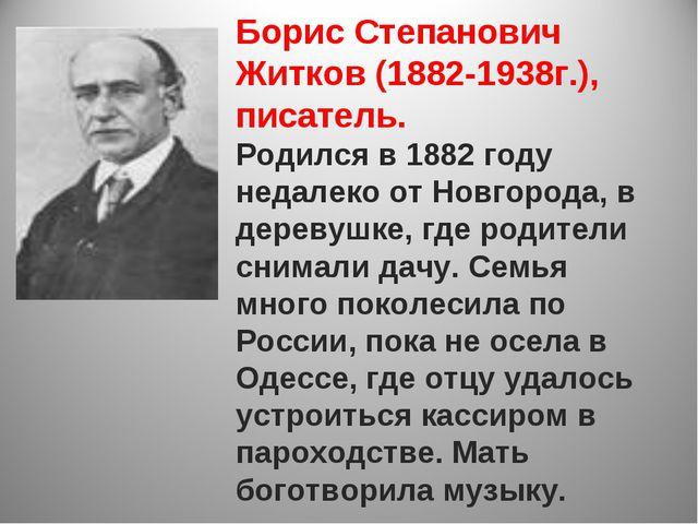 Борис Степанович Житков (1882-1938г.), писатель. Родился в 1882 году недалек...