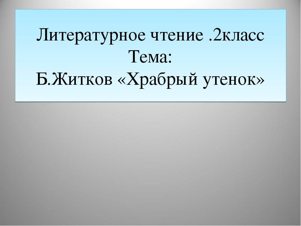 Литературное чтение .2класс Тема: Б.Житков «Храбрый утенок»