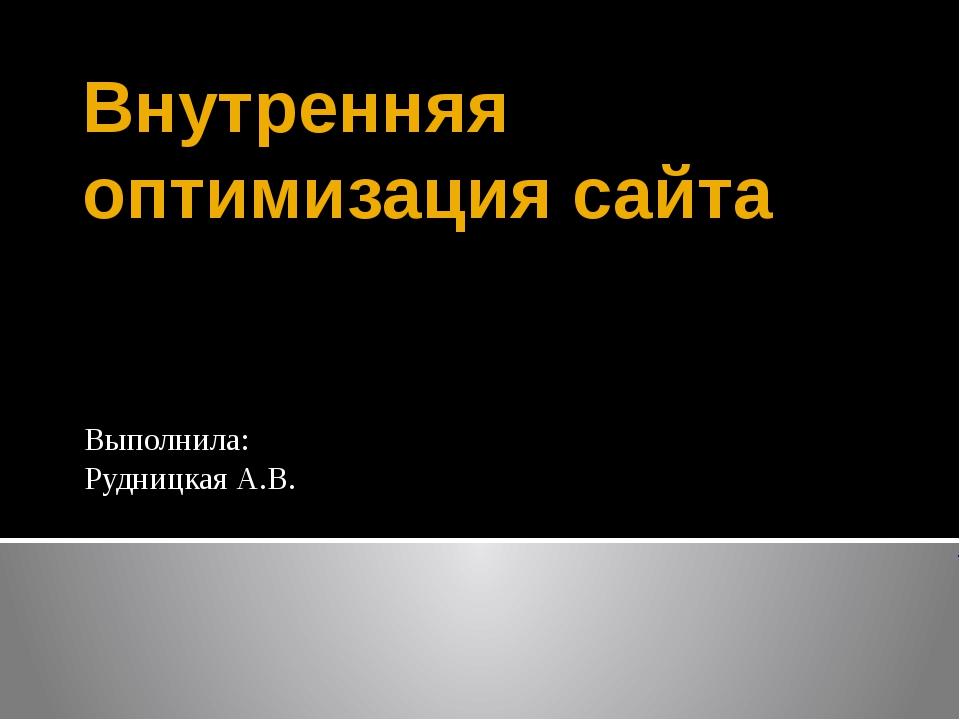 Внутренняя оптимизация сайта Выполнила: Рудницкая А.В.
