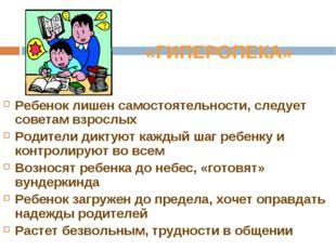 «ГИПЕРОПЕКА» Ребенок лишен самостоятельности, следует советам взрослых Родите