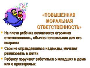 «ПОВЫШЕННАЯ МОРАЛЬНАЯ ОТВЕТСТВЕННОСТЬ» На плечи ребенка возлагается огромная