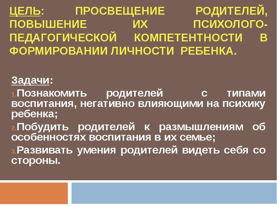 ЦЕЛЬ: ПРОСВЕЩЕНИЕ РОДИТЕЛЕЙ, ПОВЫШЕНИЕ ИХ ПСИХОЛОГО-ПЕДАГОГИЧЕСКОЙ КОМПЕТЕНТ...