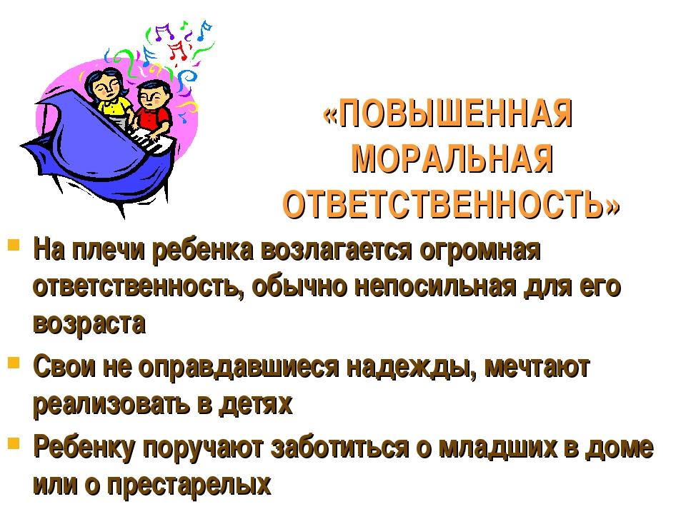 «ПОВЫШЕННАЯ МОРАЛЬНАЯ ОТВЕТСТВЕННОСТЬ» На плечи ребенка возлагается огромная...