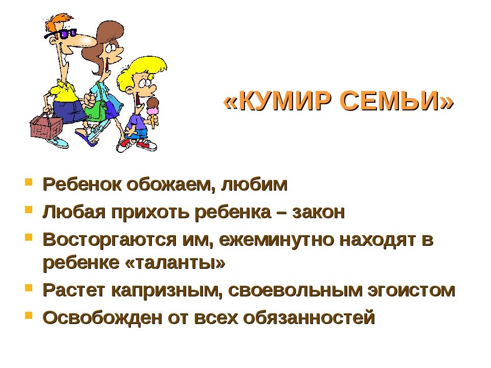 «КУМИР СЕМЬИ» Ребенок обожаем, любим Любая прихоть ребенка – закон Восторгают...