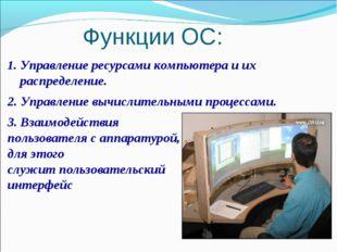 Функции ОС: Управление ресурсами компьютера и их распределение. 2. Управление