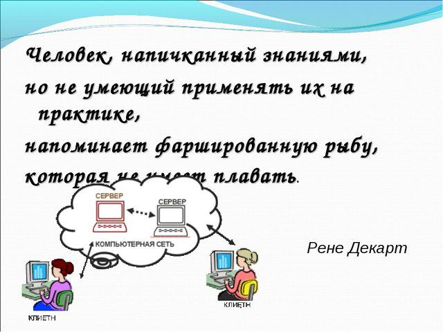 Человек, напичканный знаниями, но не умеющий применять их на практике, напоми...