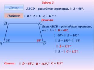 Задача 3 АВСD – равнобокая трапеция, ∠A = 68°, ∠В = ?, ∠С -?, ∠D = ? Решение