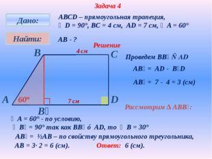 Задача 4 АВСD – прямоугольная трапеция, ∠D = 90°, BC = 4 см, AD = 7 см, ∠A =
