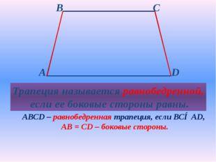 Трапеция называется равнобедренной, если ее боковые стороны равны. АВСD – ра