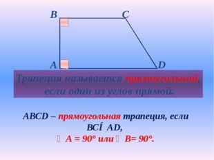Трапеция называется прямоугольной, если один из углов прямой. АВСD – прямоуг