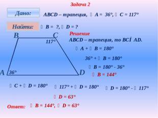 Задача 2 АВСD – трапеция, ∠A = 36°, ∠C = 117° ∠В = ?, ∠D = ? 36° 117° Решени