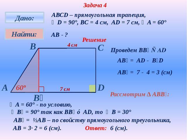 Задача 4 АВСD – прямоугольная трапеция, ∠D = 90°, BC = 4 см, AD = 7 см, ∠A =...