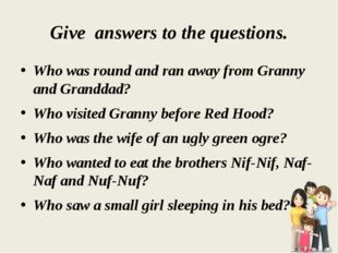 Give answers to the questions. Who was round and ran away from Granny and Gra