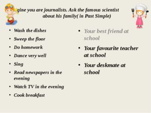 Imagine you are journalists. Ask the famous scientist about his family( in Pa