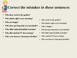 Correct the mistakes in these sentences Who does work in the garden? Who drin