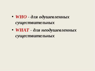 WHO - для одушевленных существительных WHAT - для неодушевленных существитель