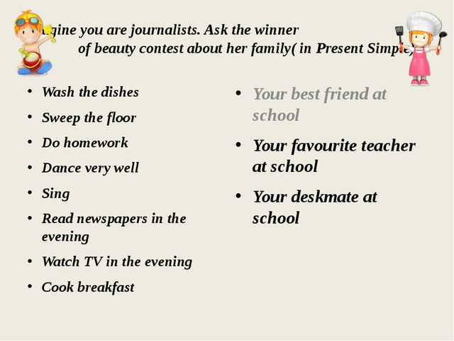 Imagine you are journalists. Ask the winner of beauty contest about her famil...