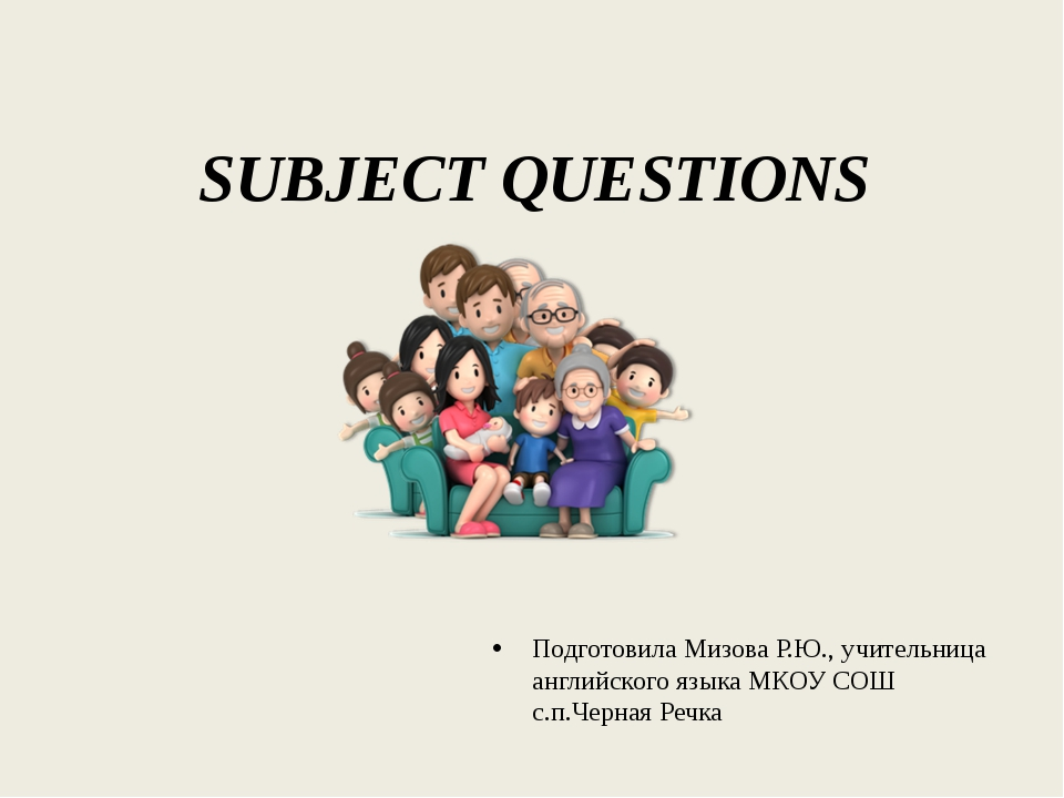 SUBJECT QUESTIONS Подготовила Мизова Р.Ю., учительница английского языка МКОУ...