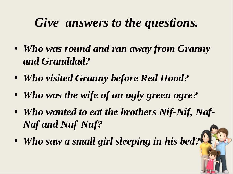 Give answers to the questions. Who was round and ran away from Granny and Gra...