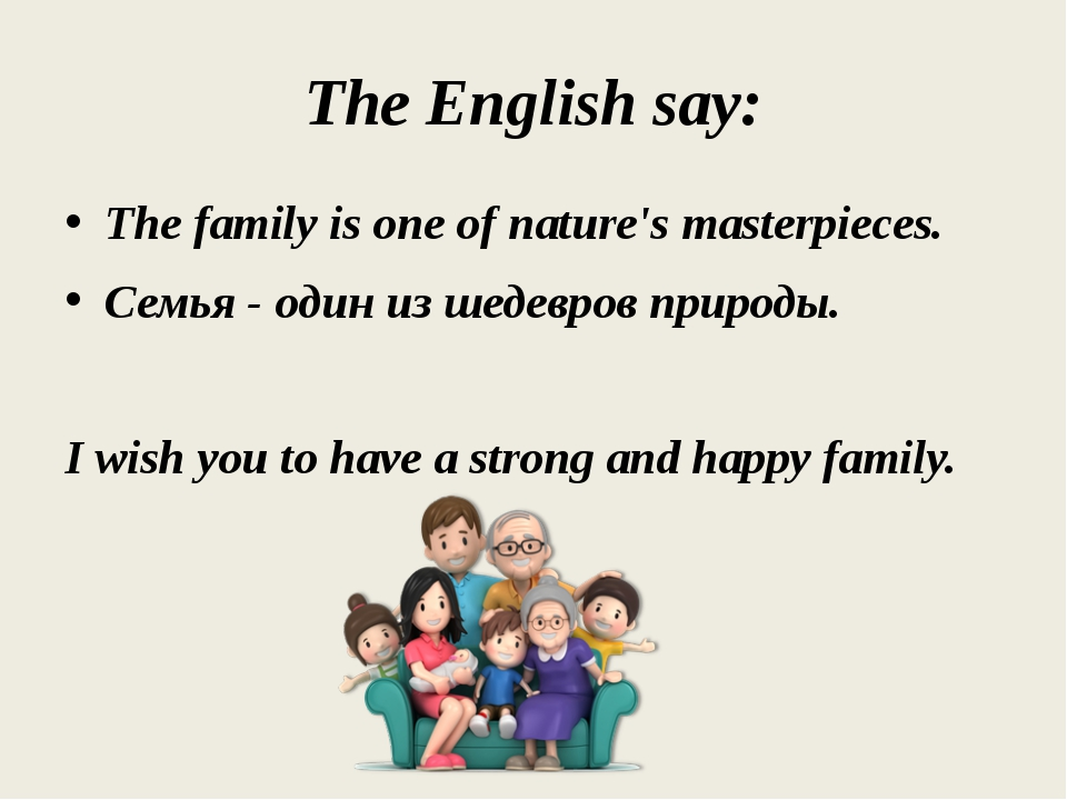 The English say: The family is one of nature's masterpieces. Семья - один из...
