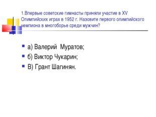 1.Впервые советские гимнасты приняли участие в XV Олимпийских играх в 1952 г.