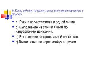 18.Какие действия неправильны при выполнении переворота в сторону? а) Руки и
