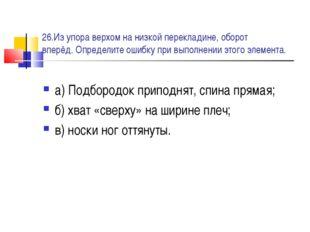 26.Из упора верхом на низкой перекладине, оборот вперёд. Определите ошибку пр
