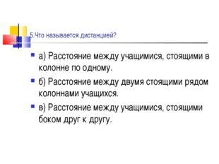 5.Что называется дистанцией? а) Расстояние между учащимися, стоящими в колонн