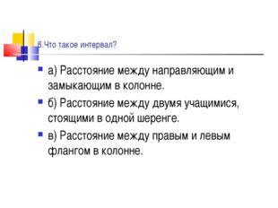 6.Что такое интервал? а) Расстояние между направляющим и замыкающим в колонне