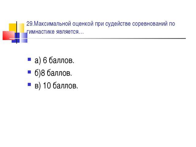 29.Максимальной оценкой при судействе соревнований по гимнастике является… а)...