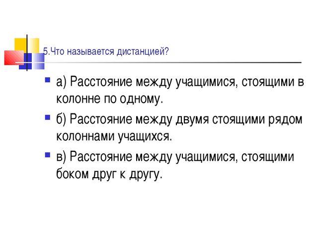 5.Что называется дистанцией? а) Расстояние между учащимися, стоящими в колонн...
