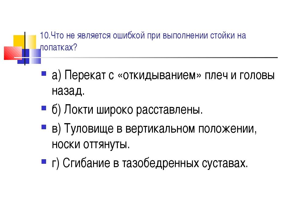 10.Что не является ошибкой при выполнении стойки на лопатках? а) Перекат с «о...
