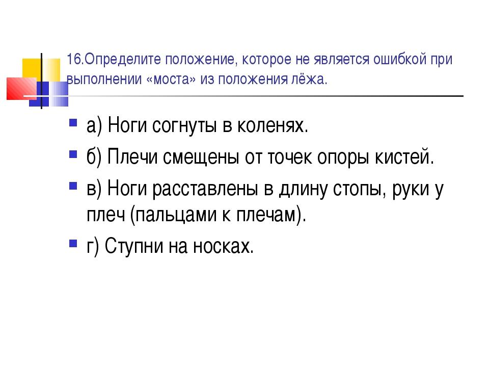 16.Определите положение, которое не является ошибкой при выполнении «моста» и...