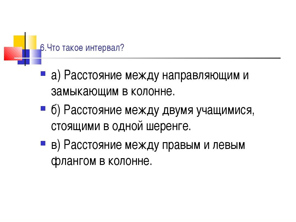 6.Что такое интервал? а) Расстояние между направляющим и замыкающим в колонне...