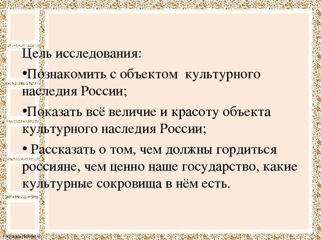 Цель исследования: Цель исследования: Познакомить с объектом  культурного н...