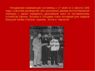 Потсдамская конференция состоялась с 17 июля по 2 августа 1945 года с участи