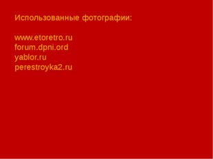 Использованные фотографии: www.etoretro.ru forum.dpni.ord yablor.ru perestroy