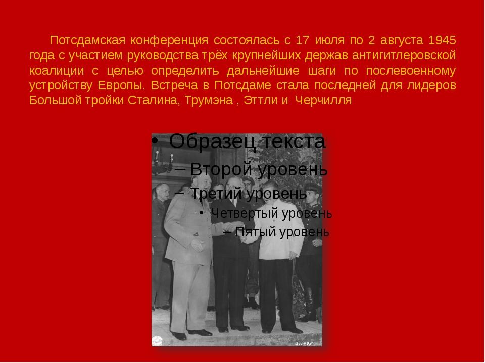 Потсдамская конференция состоялась с 17 июля по 2 августа 1945 года с участи...