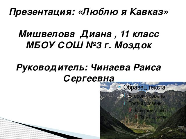 Презентация: «Люблю я Кавказ» Мишвелова Диана , 11 класс МБОУ СОШ №3 г. Моздо...