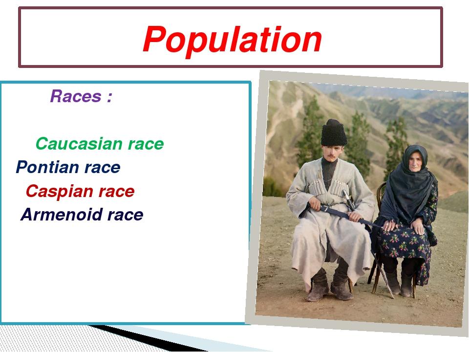 Races : Caucasian race Pontian race Caspian race Armenoid race Population