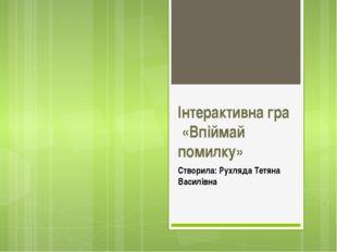 Інтерактивна гра «Впіймай помилку» Створила: Рухляда Тетяна Василівна
