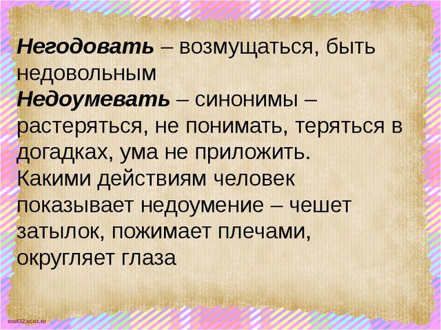Негодовать – возмущаться, быть недовольным Недоумевать – синонимы – растерять...
