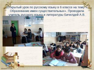 Открытый урок по русскому языку в 6 классе на тему « Образование имен существ