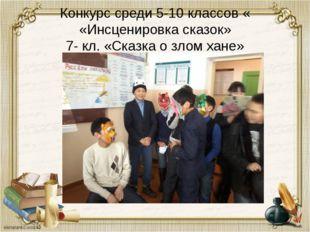Конкурс среди 5-10 классов « «Инсценировка сказок» 7- кл. «Сказка о злом хане»
