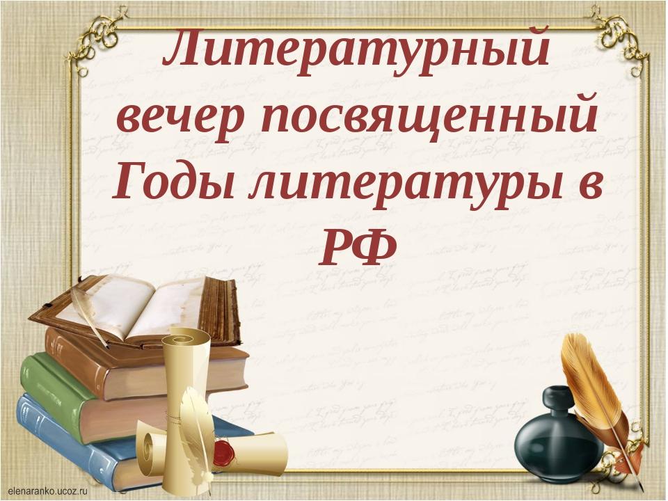 Литературный вечер посвященный Годы литературы в РФ