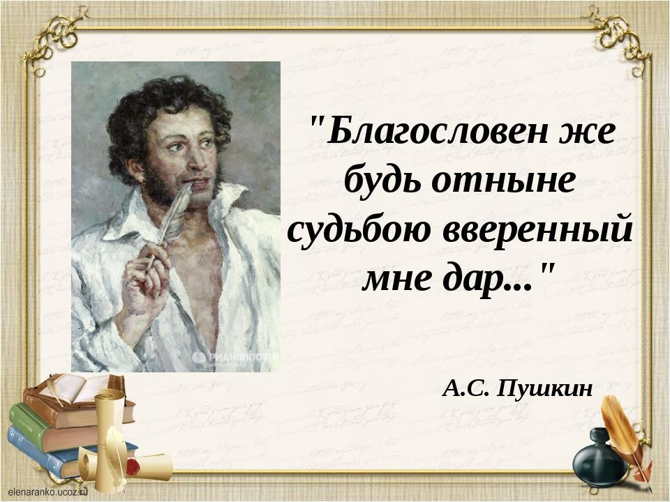 """""""Благословен же будь отныне судьбою вверенный мне дар..."""" А.С. Пушкин"""