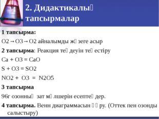 2. Дидактикалық тапсырмалар 1 тапсырма: О2→О3→О2 айналымды жүзеге асыр 2 тапс
